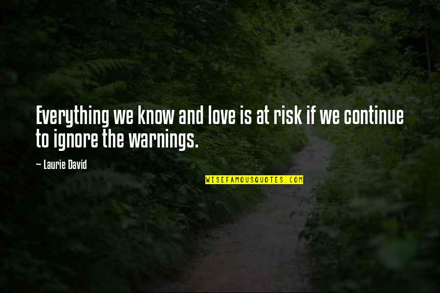Ignore My Love Quotes By Laurie David: Everything we know and love is at risk