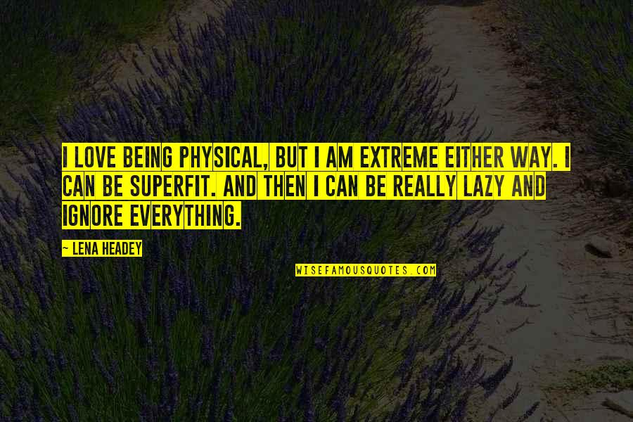 Ignore My Love Quotes By Lena Headey: I love being physical, but I am extreme