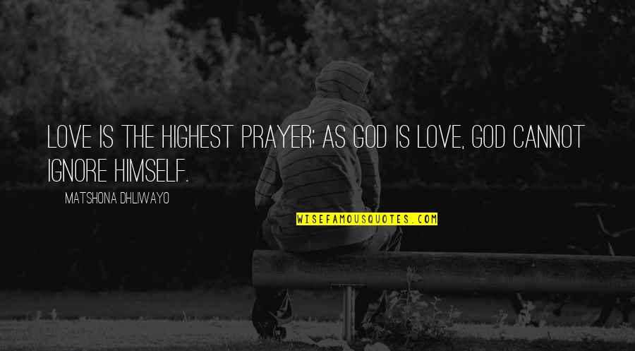 Ignore My Love Quotes By Matshona Dhliwayo: Love is the highest prayer; as God is