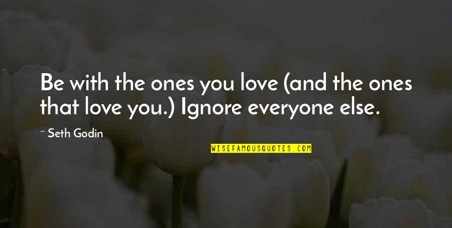 Ignore My Love Quotes By Seth Godin: Be with the ones you love (and the