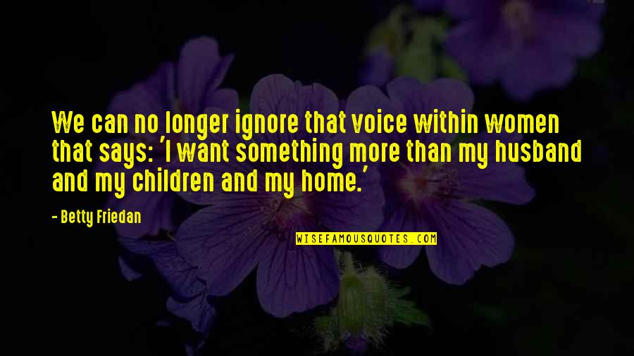 Ignore No More Quotes By Betty Friedan: We can no longer ignore that voice within