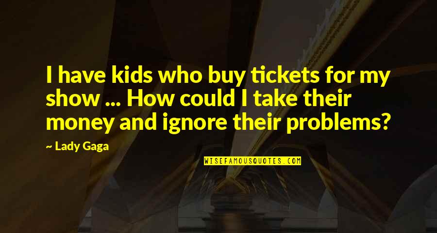 Ignore No More Quotes By Lady Gaga: I have kids who buy tickets for my