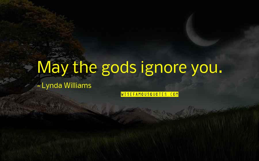 Ignore No More Quotes By Lynda Williams: May the gods ignore you.