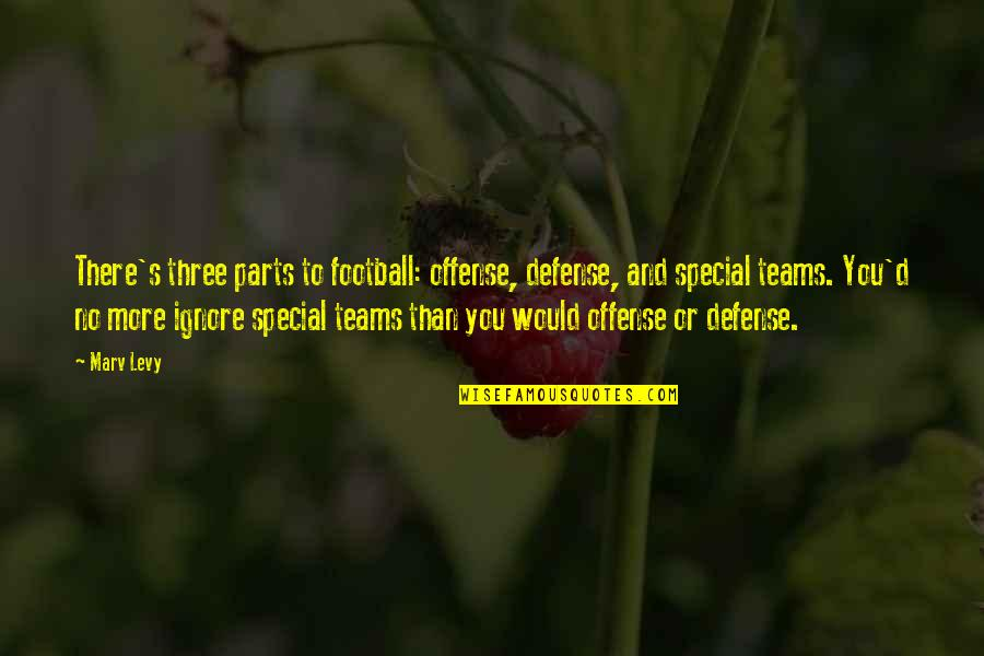 Ignore No More Quotes By Marv Levy: There's three parts to football: offense, defense, and