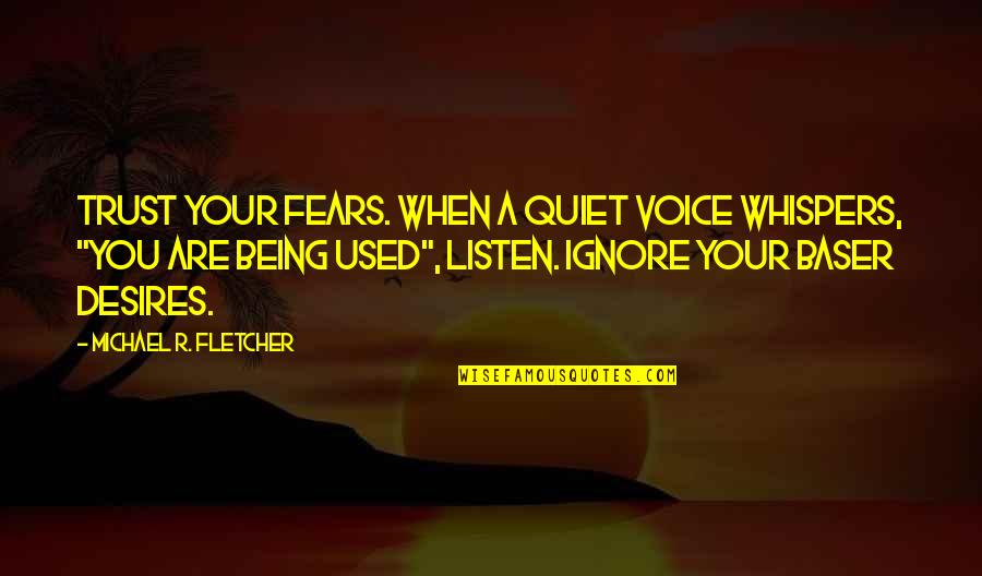 Ignore No More Quotes By Michael R. Fletcher: Trust your fears. When a quiet voice whispers,