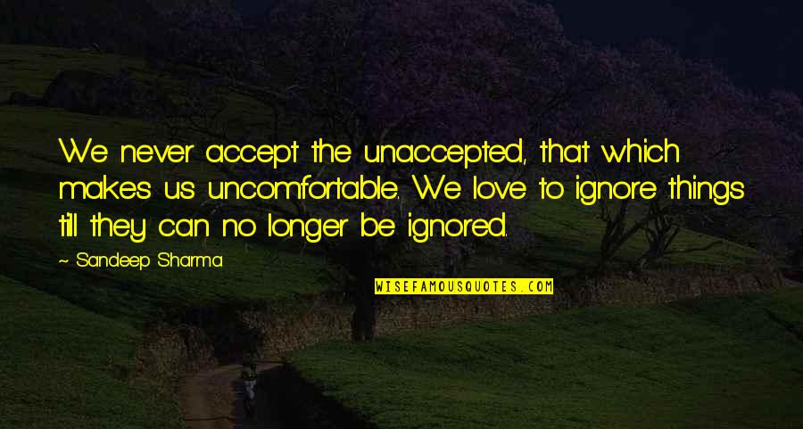 Ignore No More Quotes By Sandeep Sharma: We never accept the unaccepted, that which makes