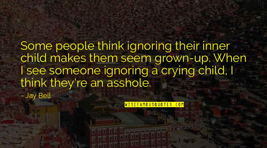 Ignoring Someone Quotes By Jay Bell: Some people think ignoring their inner child makes