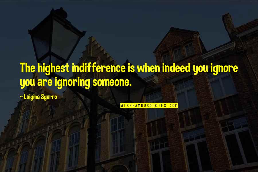Ignoring Someone Quotes By Luigina Sgarro: The highest indifference is when indeed you ignore