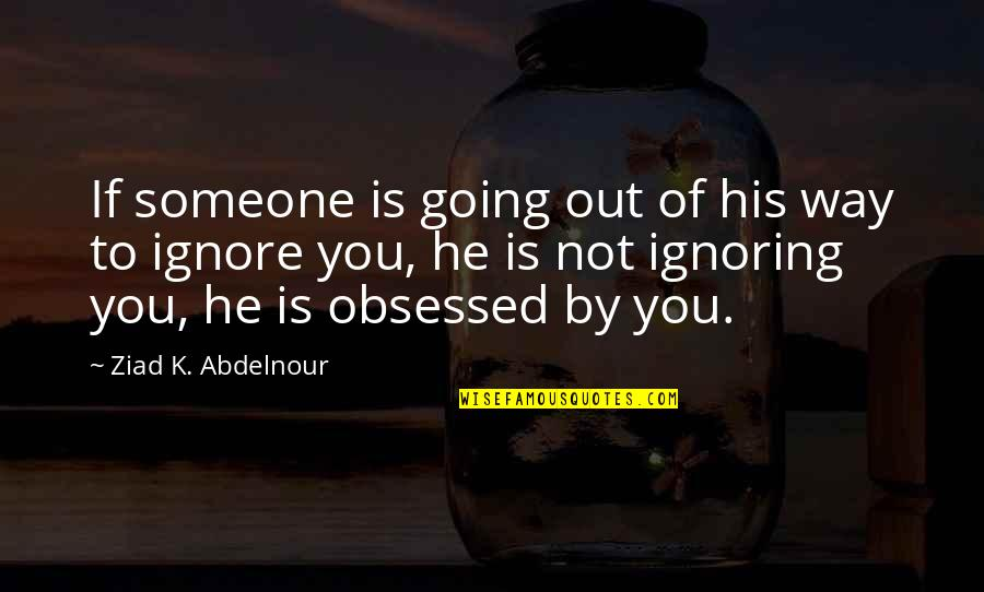 Ignoring Someone Quotes By Ziad K. Abdelnour: If someone is going out of his way
