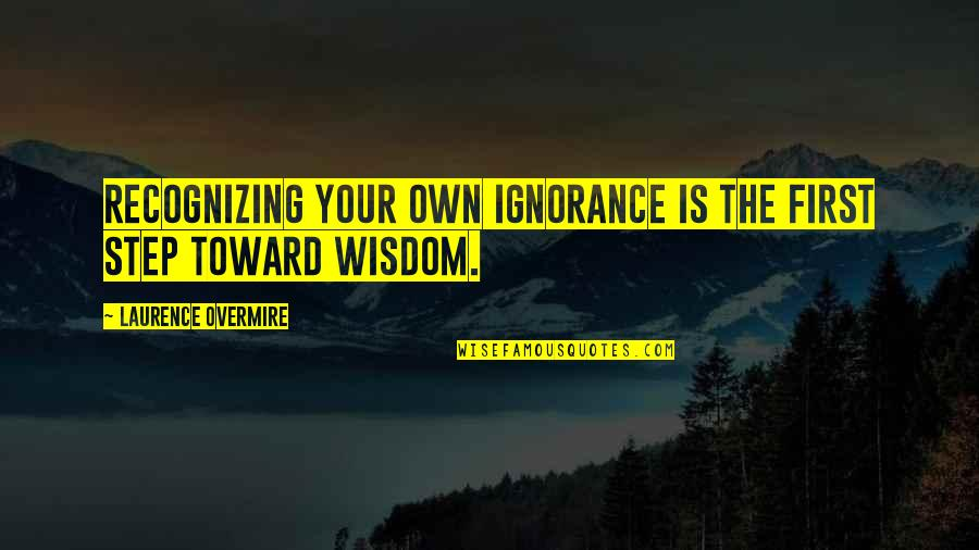 Ignoring Your Enemies Quotes By Laurence Overmire: Recognizing your own ignorance is the first step