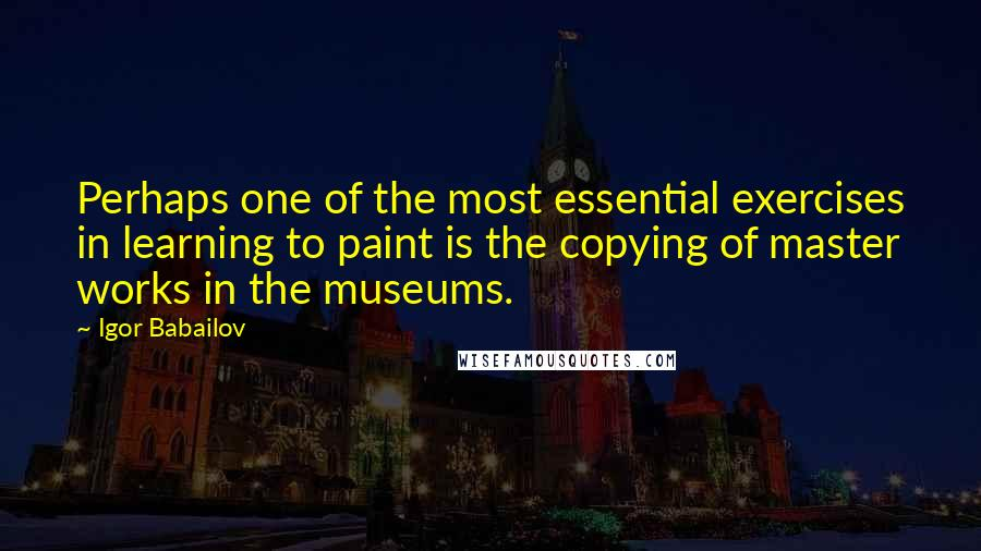 Igor Babailov quotes: Perhaps one of the most essential exercises in learning to paint is the copying of master works in the museums.
