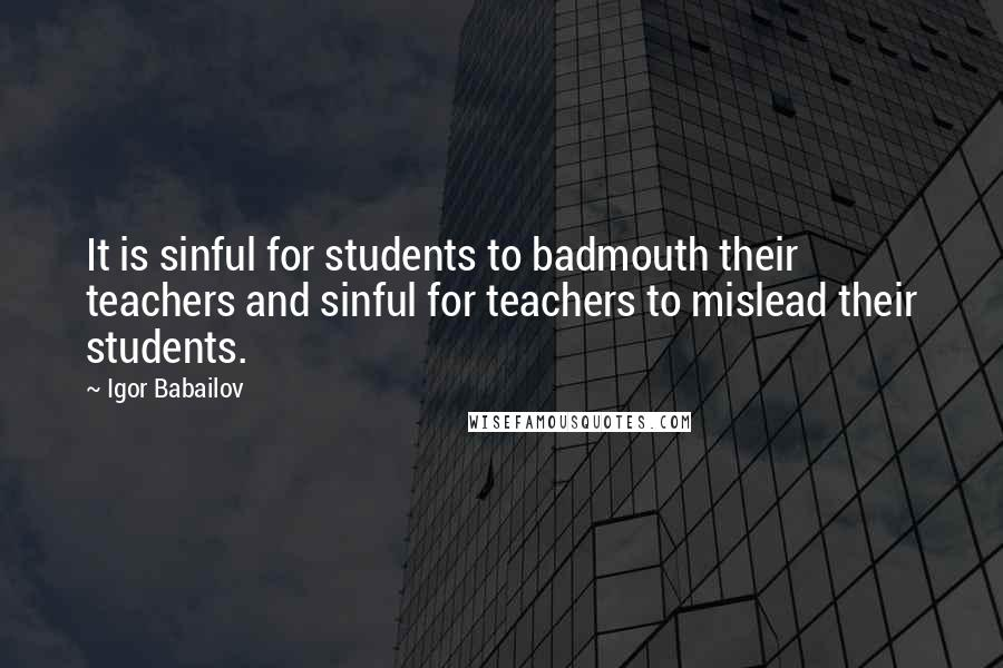 Igor Babailov quotes: It is sinful for students to badmouth their teachers and sinful for teachers to mislead their students.