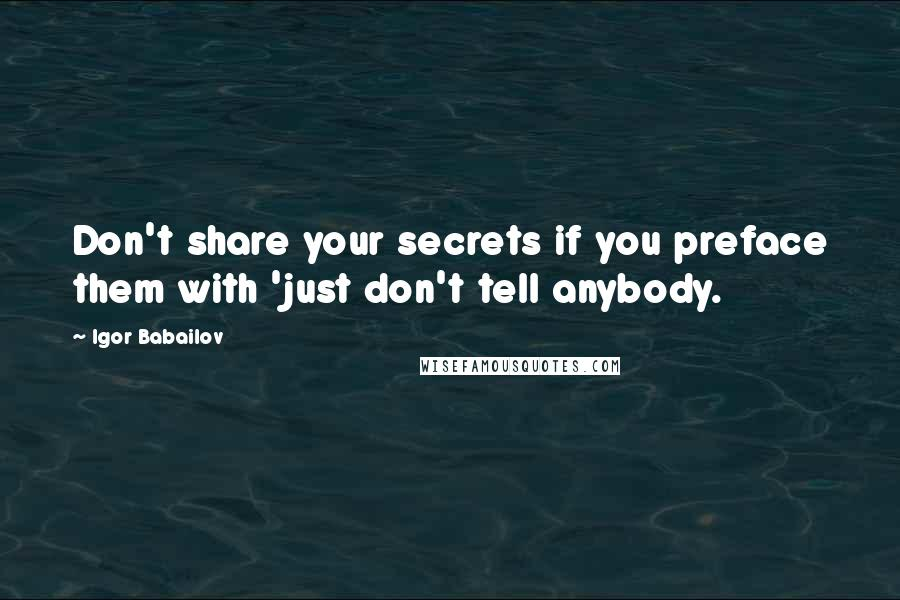 Igor Babailov quotes: Don't share your secrets if you preface them with 'just don't tell anybody.