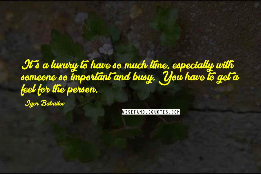 Igor Babailov quotes: It's a luxury to have so much time, especially with someone so important and busy. You have to get a feel for the person.