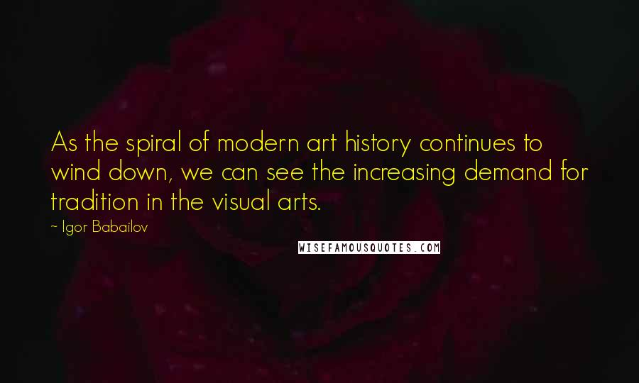 Igor Babailov quotes: As the spiral of modern art history continues to wind down, we can see the increasing demand for tradition in the visual arts.