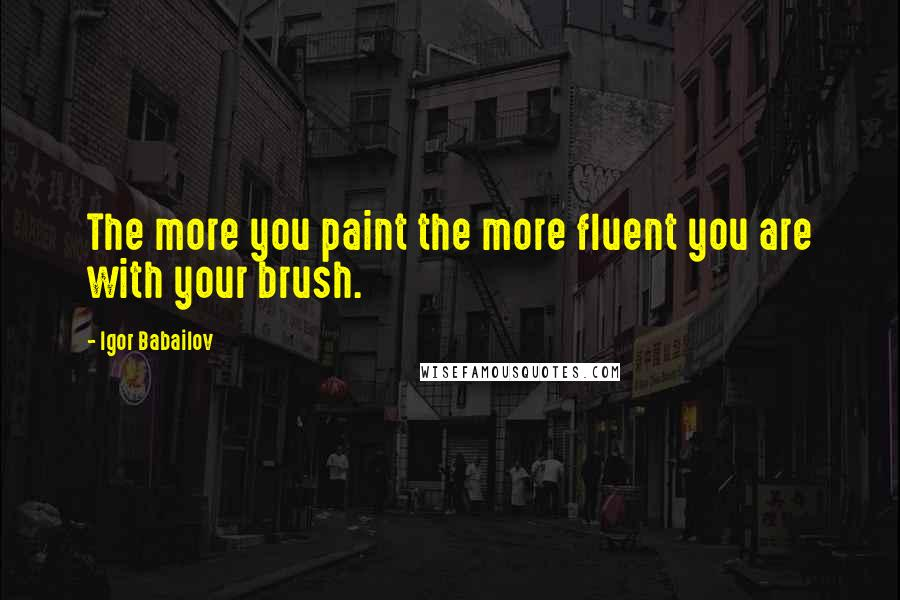 Igor Babailov quotes: The more you paint the more fluent you are with your brush.