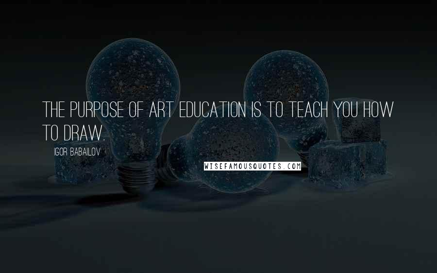 Igor Babailov quotes: The purpose of Art Education is to teach you how to draw.