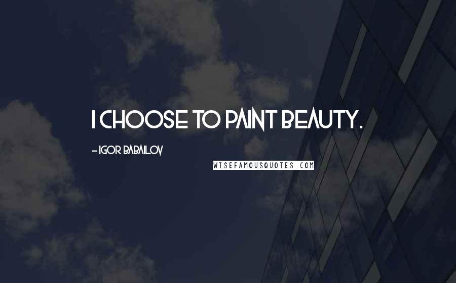 Igor Babailov quotes: I choose to paint beauty.