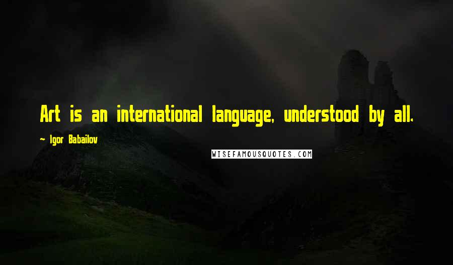 Igor Babailov quotes: Art is an international language, understood by all.