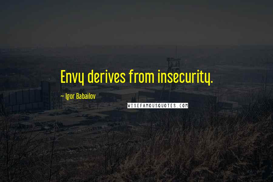 Igor Babailov quotes: Envy derives from insecurity.