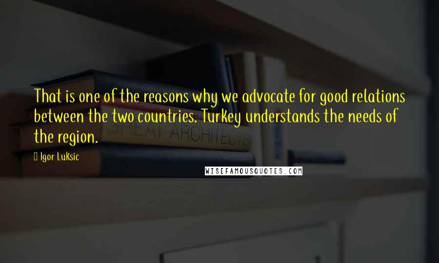 Igor Luksic quotes: That is one of the reasons why we advocate for good relations between the two countries. Turkey understands the needs of the region.