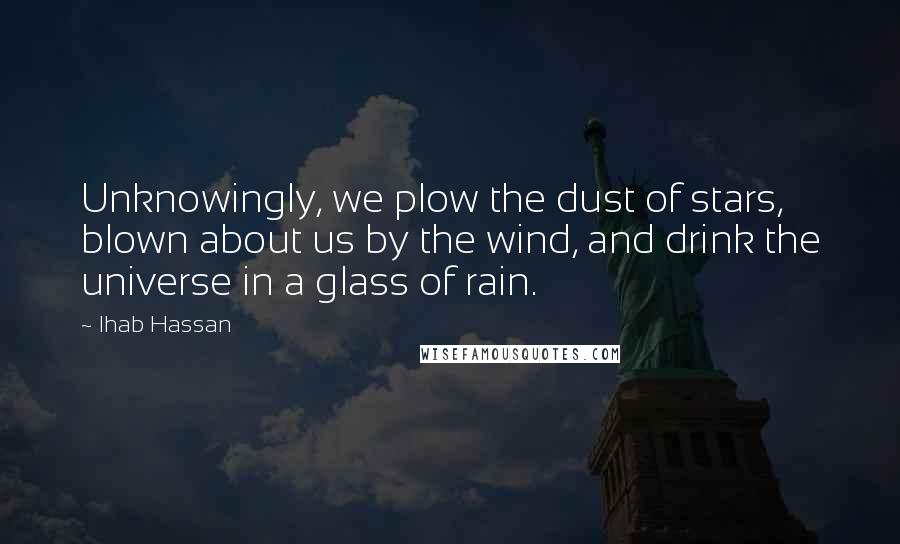Ihab Hassan quotes: Unknowingly, we plow the dust of stars, blown about us by the wind, and drink the universe in a glass of rain.