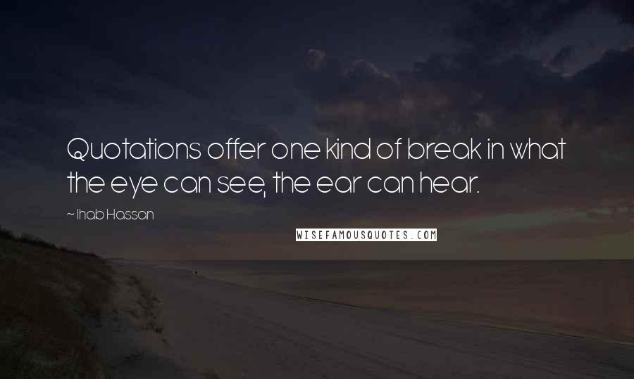 Ihab Hassan quotes: Quotations offer one kind of break in what the eye can see, the ear can hear.