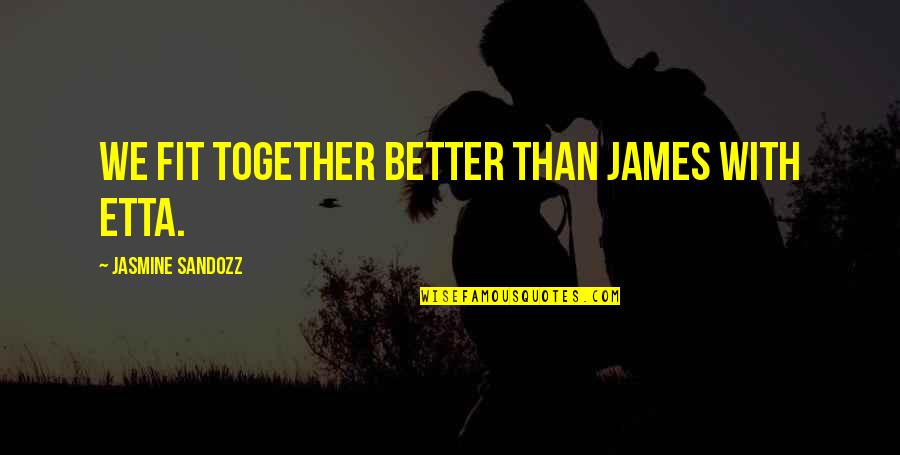 Ihated Quotes By Jasmine Sandozz: We fit together better than James with Etta.