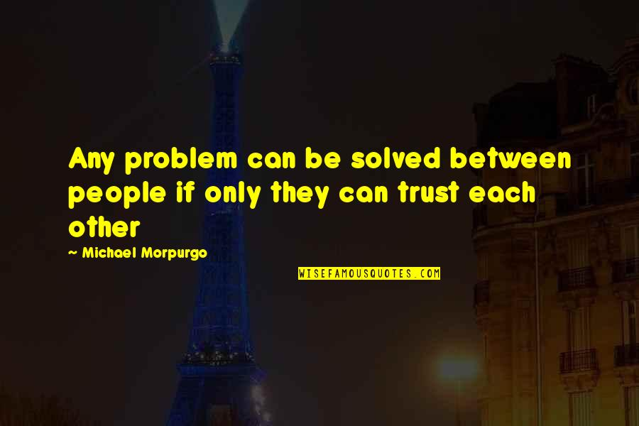 Ihated Quotes By Michael Morpurgo: Any problem can be solved between people if