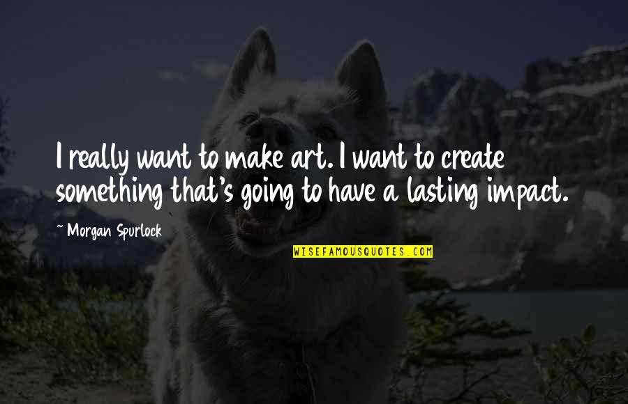 Ihated Quotes By Morgan Spurlock: I really want to make art. I want