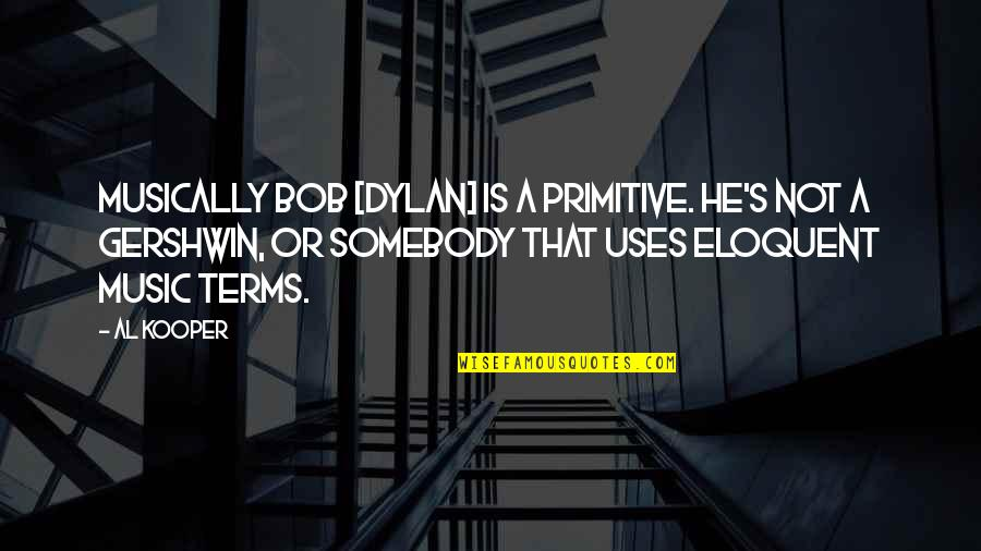 Iife Quotes By Al Kooper: Musically Bob [Dylan] is a primitive. He's not
