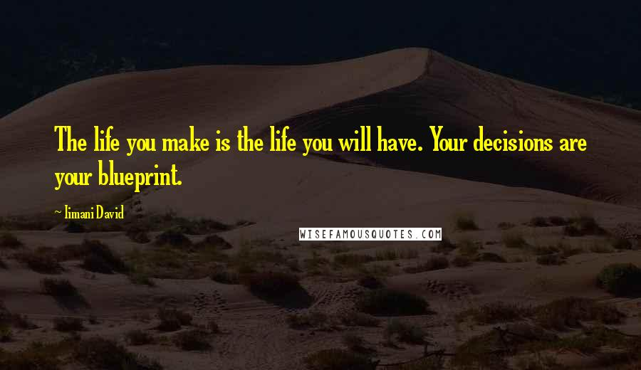 Iimani David quotes: The life you make is the life you will have. Your decisions are your blueprint.
