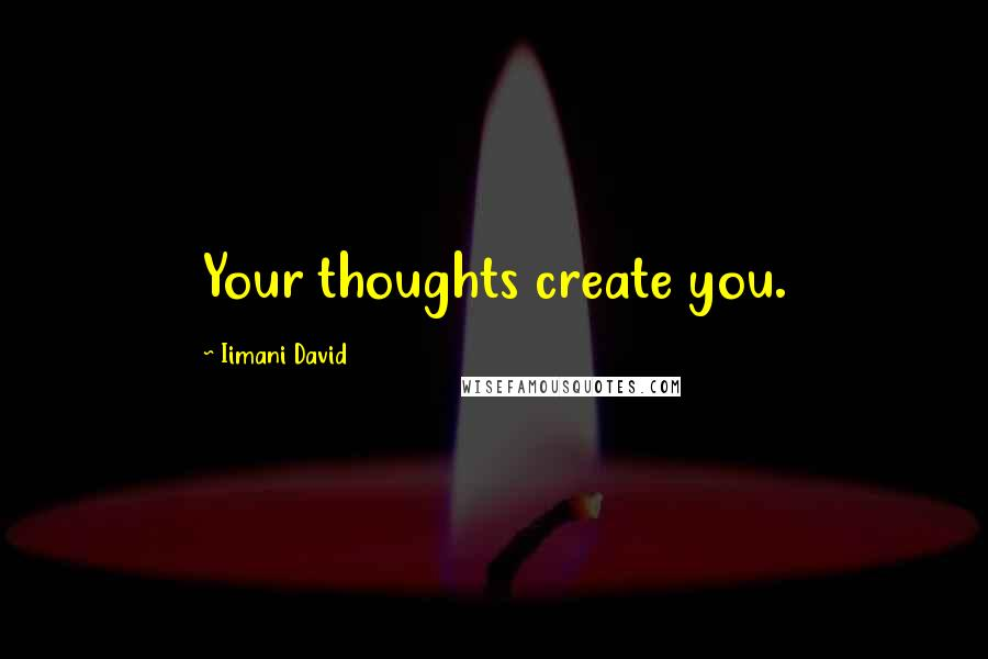 Iimani David quotes: Your thoughts create you.