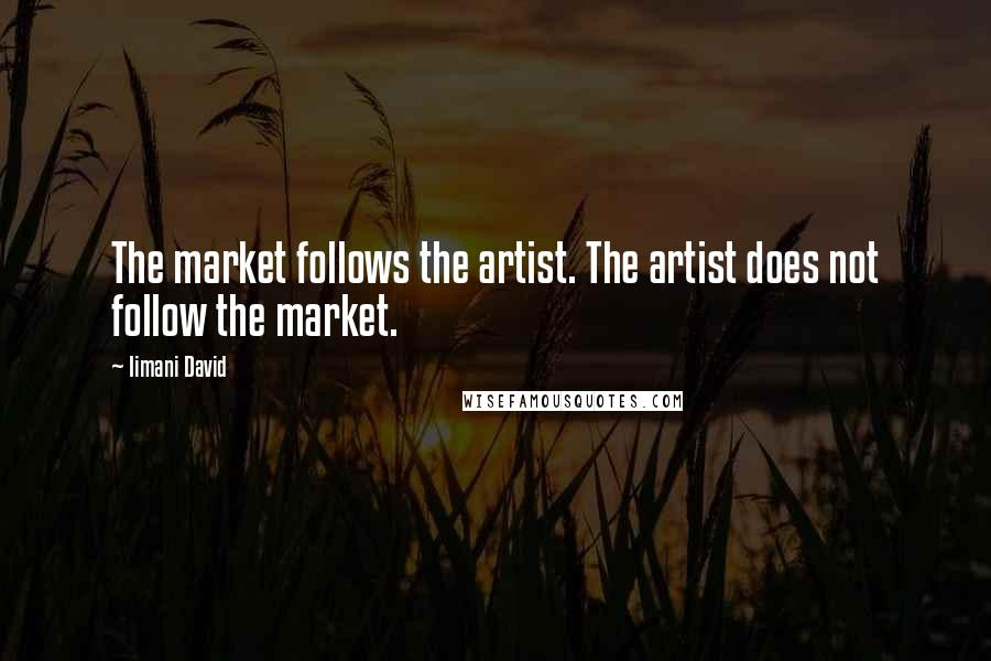 Iimani David quotes: The market follows the artist. The artist does not follow the market.