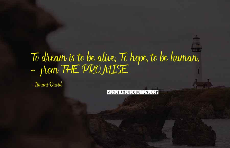 Iimani David quotes: To dream is to be alive. To hope, to be human. -from THE PROMISE