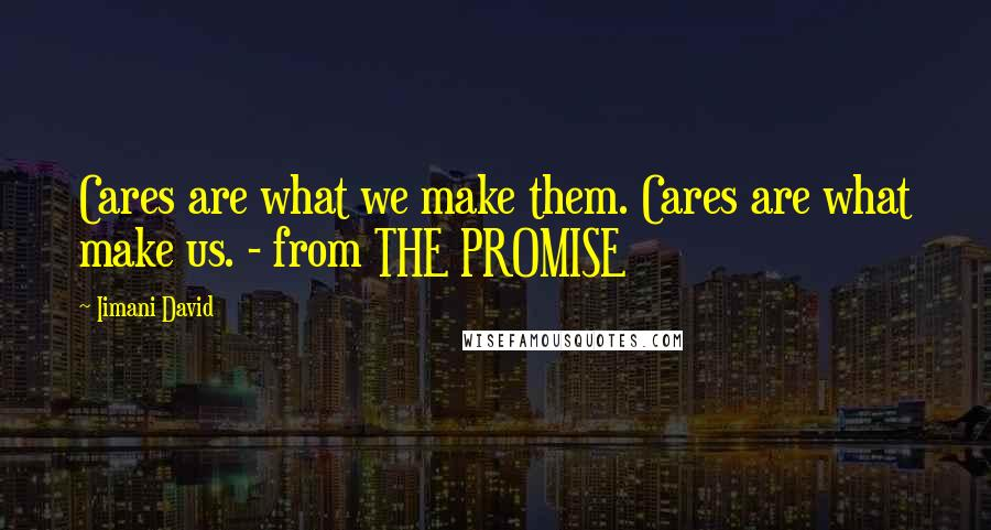 Iimani David quotes: Cares are what we make them. Cares are what make us. - from THE PROMISE