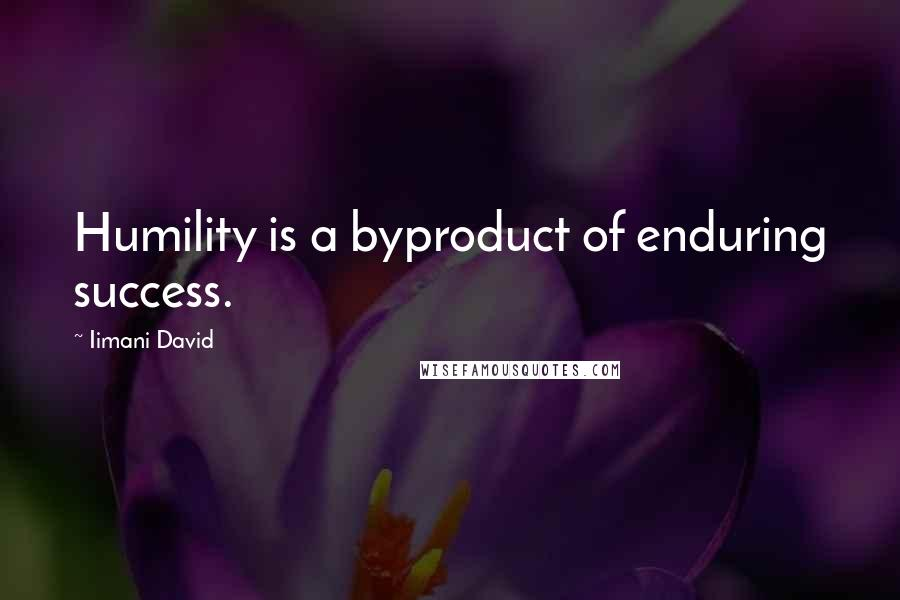 Iimani David quotes: Humility is a byproduct of enduring success.