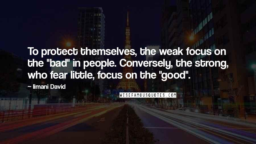 "Iimani David quotes: To protect themselves, the weak focus on the ""bad"" in people. Conversely, the strong, who fear little, focus on the ""good""."