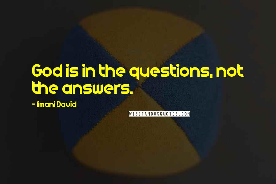 Iimani David quotes: God is in the questions, not the answers.