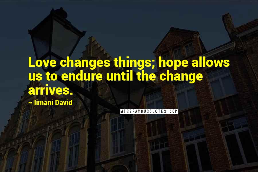 Iimani David quotes: Love changes things; hope allows us to endure until the change arrives.