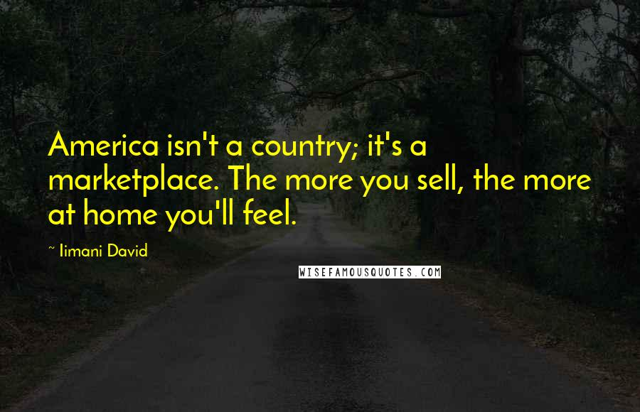 Iimani David quotes: America isn't a country; it's a marketplace. The more you sell, the more at home you'll feel.