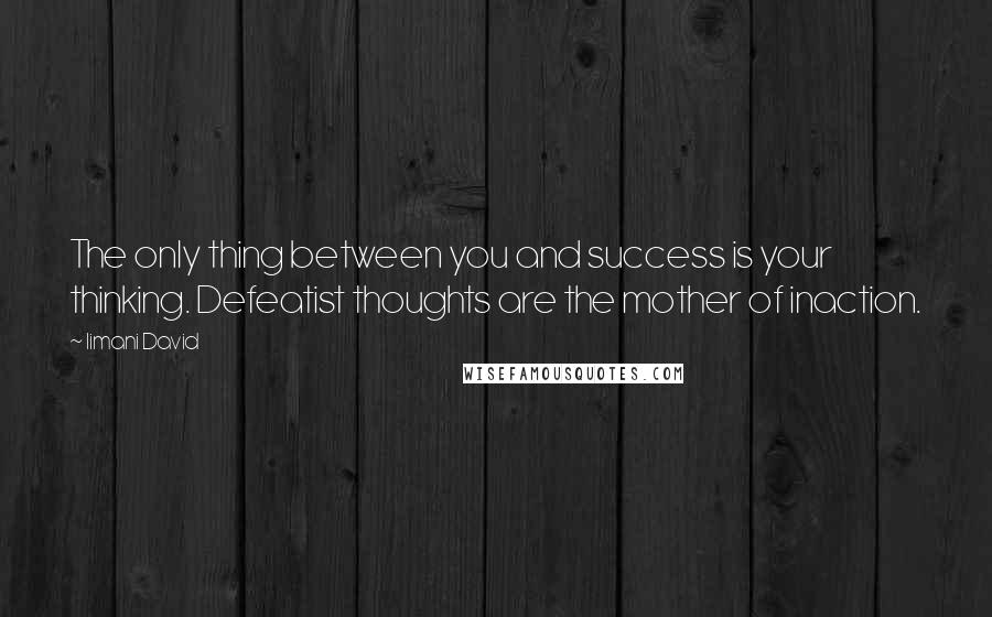 Iimani David quotes: The only thing between you and success is your thinking. Defeatist thoughts are the mother of inaction.