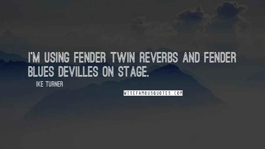 Ike Turner quotes: I'm using Fender Twin Reverbs and Fender Blues Devilles on stage.