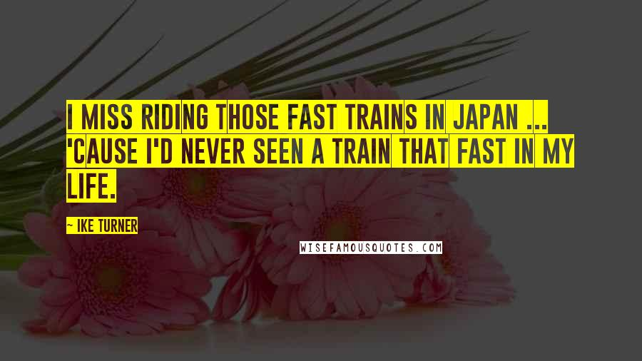 Ike Turner quotes: I miss riding those fast trains in Japan ... 'cause I'd never seen a train that fast in my life.