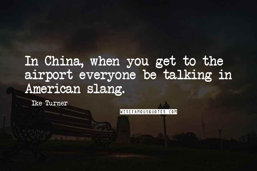 Ike Turner quotes: In China, when you get to the airport everyone be talking in American slang.