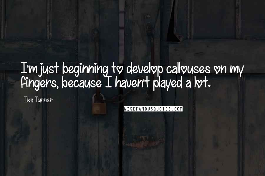 Ike Turner quotes: I'm just beginning to develop callouses on my fingers, because I haven't played a lot.