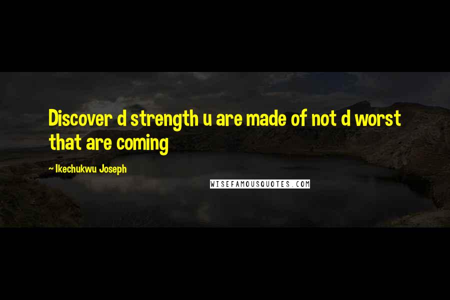 Ikechukwu Joseph quotes: Discover d strength u are made of not d worst that are coming