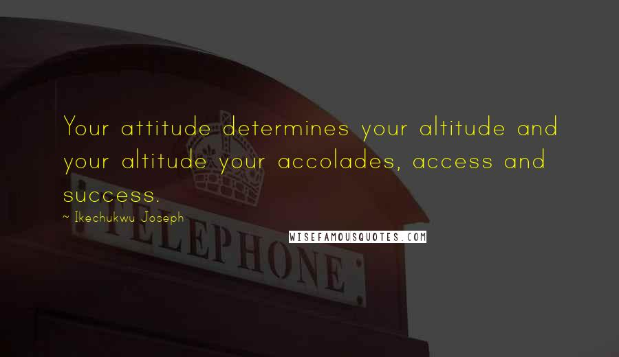 Ikechukwu Joseph quotes: Your attitude determines your altitude and your altitude your accolades, access and success.