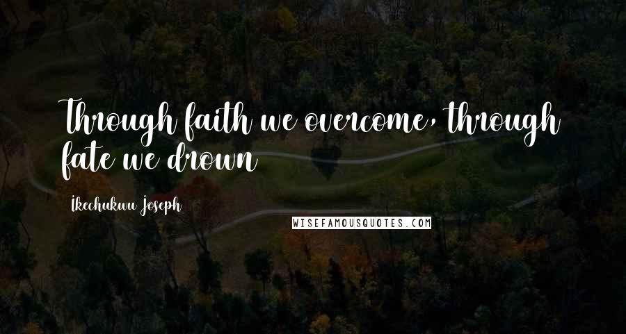 Ikechukwu Joseph quotes: Through faith we overcome, through fate we drown