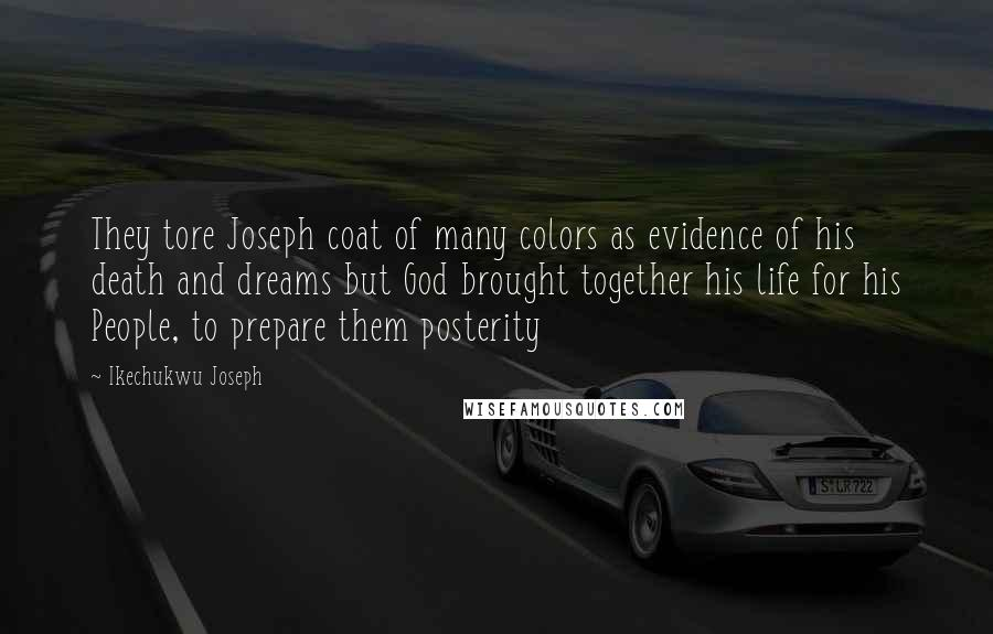 Ikechukwu Joseph quotes: They tore Joseph coat of many colors as evidence of his death and dreams but God brought together his life for his People, to prepare them posterity